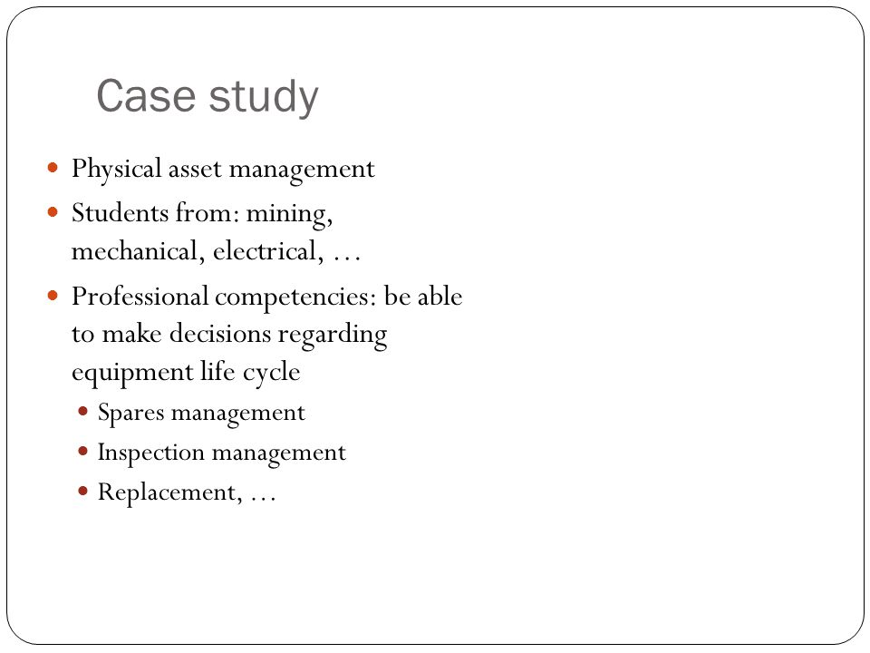 Case study Physical asset management Students from: mining, mechanical, electrical, … Professional competencies: be able to make decisions regarding equipment life cycle Spares management Inspection management Replacement, …