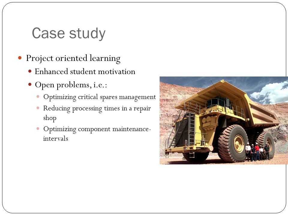 Case study Project oriented learning Enhanced student motivation Open problems, i.e.: Optimizing critical spares management Reducing processing times in a repair shop Optimizing component maintenance- intervals