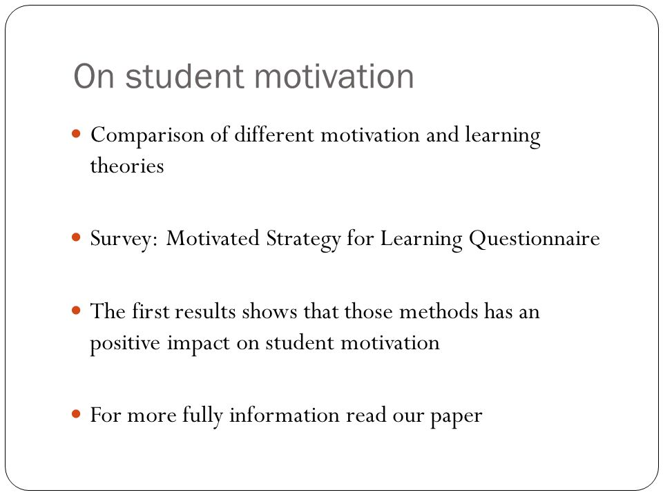 On student motivation Comparison of different motivation and learning theories Survey: Motivated Strategy for Learning Questionnaire The first results