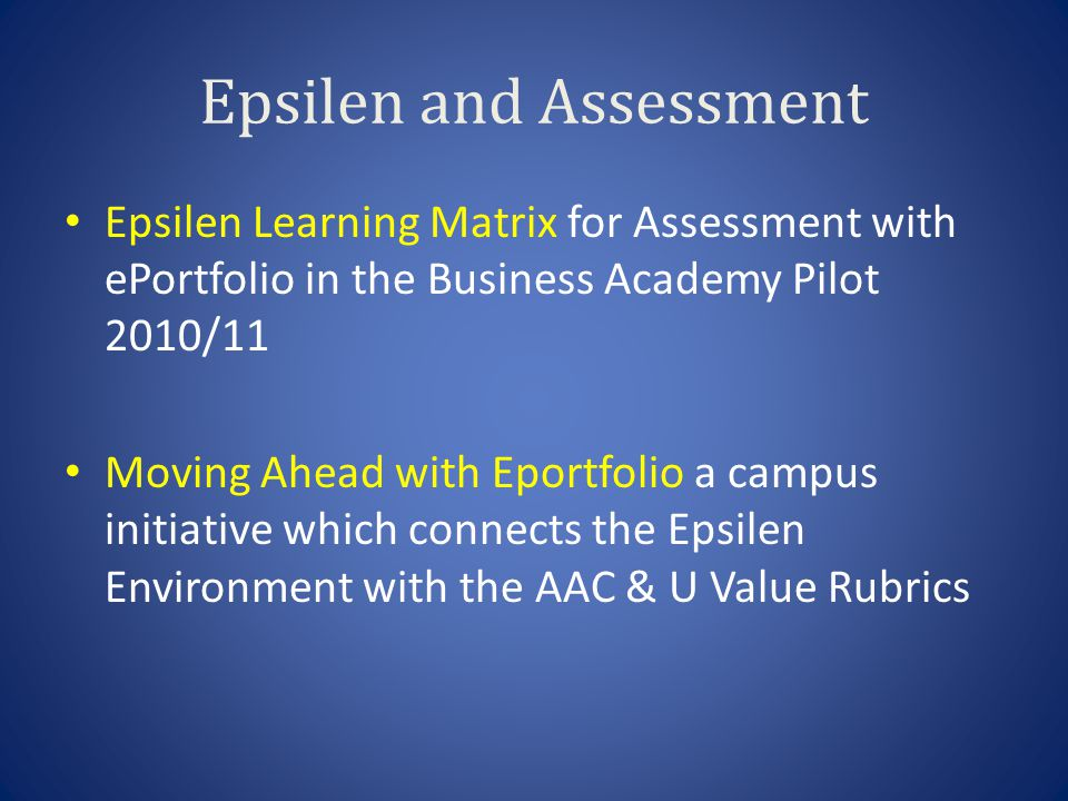 Epsilen and Assessment Epsilen Learning Matrix for Assessment with ePortfolio in the Business Academy Pilot 2010/11 Moving Ahead with Eportfolio a campus initiative which connects the Epsilen Environment with the AAC & U Value Rubrics