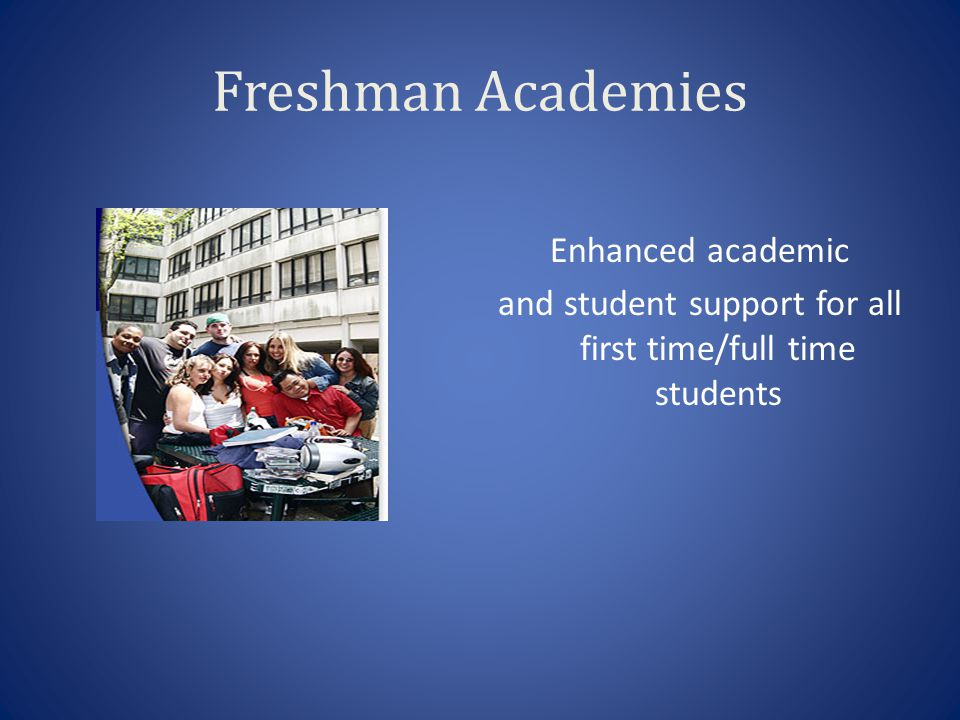 Freshman Academies Enhanced academic and student support for all first time/full time students