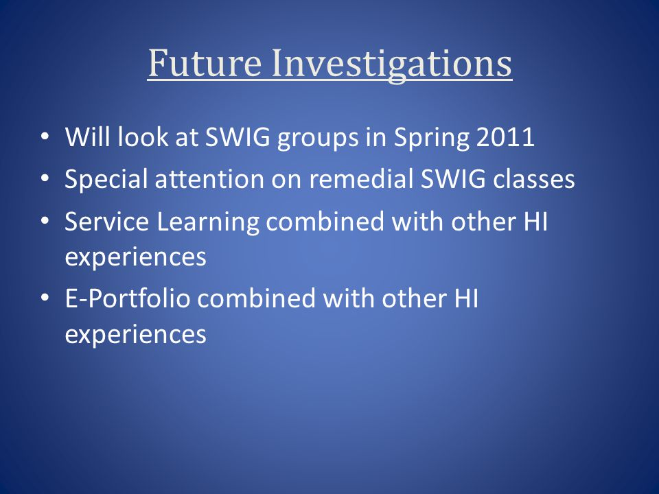 Future Investigations Will look at SWIG groups in Spring 2011 Special attention on remedial SWIG classes Service Learning combined with other HI exper