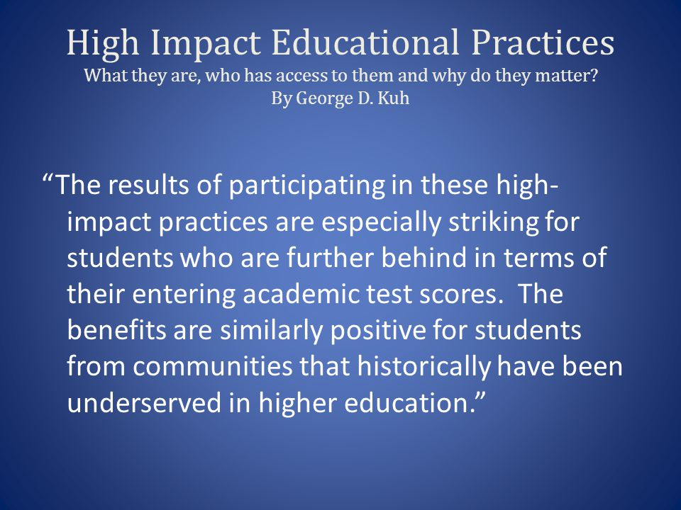 High Impact Educational Practices What they are, who has access to them and why do they matter.