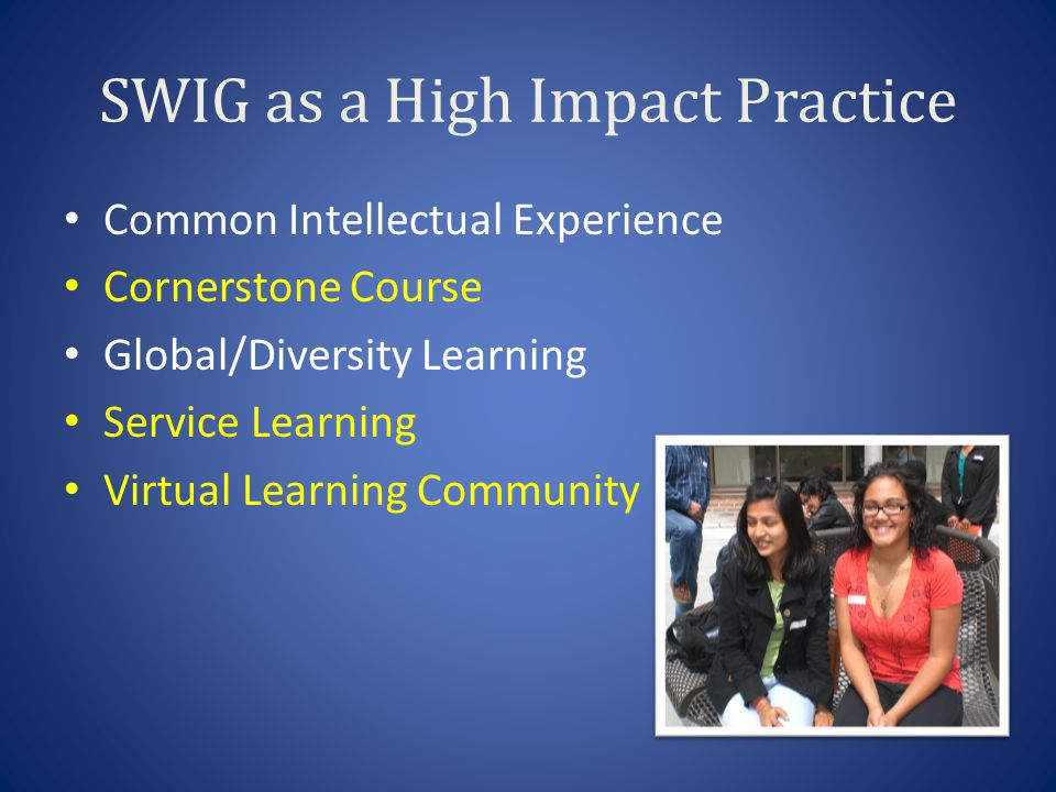 SWIG as a High Impact Practice Common Intellectual Experience Cornerstone Course Global/Diversity Learning Service Learning Virtual Learning Community