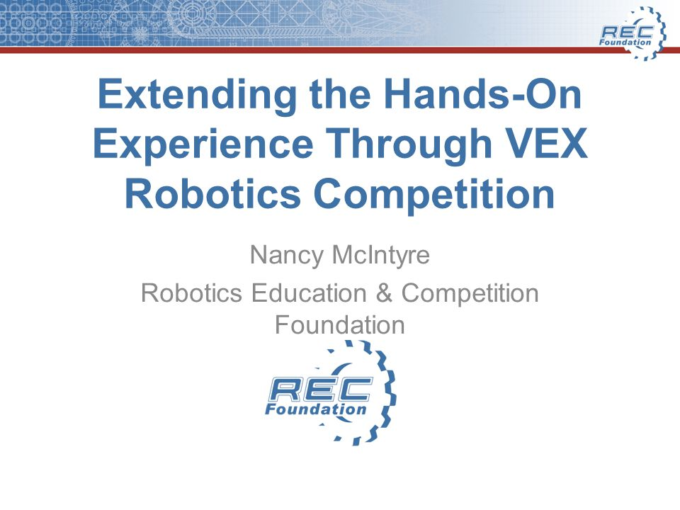 Extending the Hands-On Experience Through VEX Robotics Competition Nancy McIntyre Robotics Education & Competition Foundation