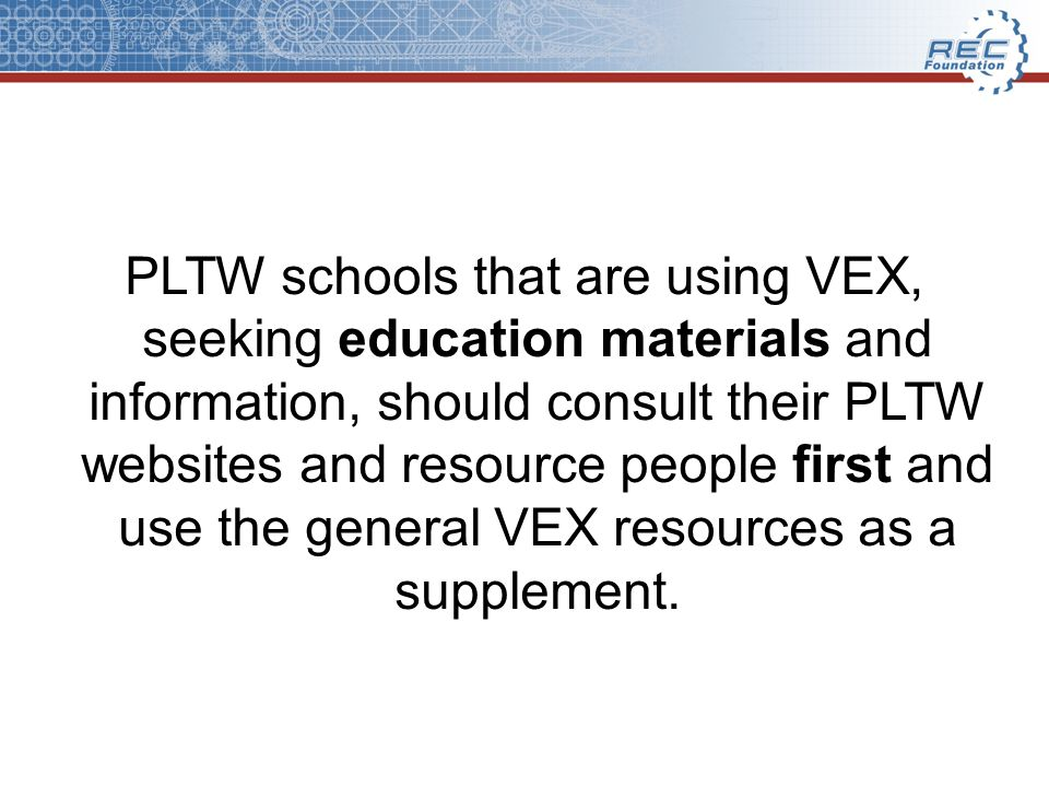 PLTW schools that are using VEX, seeking education materials and information, should consult their PLTW websites and resource people first and use the general VEX resources as a supplement.
