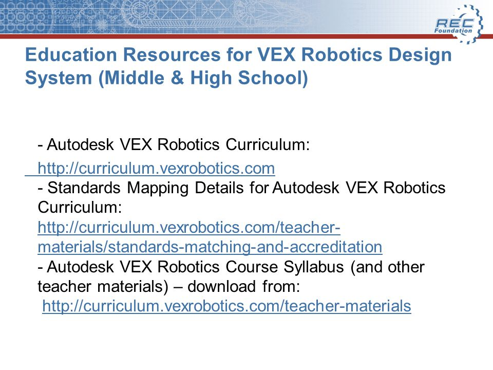 Education Resources for VEX Robotics Design System (Middle & High School) - Autodesk VEX Robotics Curriculum: http://curriculum.vexrobotics.com http://curriculum.vexrobotics.com - Standards Mapping Details for Autodesk VEX Robotics Curriculum: http://curriculum.vexrobotics.com/teacher- materials/standards-matching-and-accreditation - Autodesk VEX Robotics Course Syllabus (and other teacher materials) – download from: http://curriculum.vexrobotics.com/teacher-materials http://curriculum.vexrobotics.com/teacher- materials/standards-matching-and-accreditationhttp://curriculum.vexrobotics.com/teacher-materials