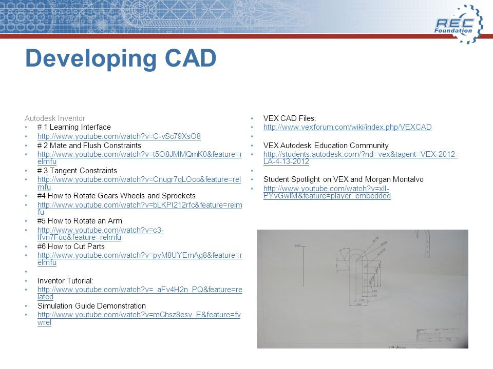 Developing CAD Autodesk Inventor # 1 Learning Interface http://www.youtube.com/watch v=C-vSc79XsO8 # 2 Mate and Flush Constraints http://www.youtube.com/watch v=t5O8JMMQmK0&feature=r elmfuhttp://www.youtube.com/watch v=t5O8JMMQmK0&feature=r elmfu # 3 Tangent Constraints http://www.youtube.com/watch v=Cnugr7qLOcc&feature=rel mfuhttp://www.youtube.com/watch v=Cnugr7qLOcc&feature=rel mfu #4 How to Rotate Gears Wheels and Sprockets http://www.youtube.com/watch v=bLKPI212rfc&feature=relm fuhttp://www.youtube.com/watch v=bLKPI212rfc&feature=relm fu #5 How to Rotate an Arm http://www.youtube.com/watch v=c3- lfvn7Fuc&feature=relmfuhttp://www.youtube.com/watch v=c3- lfvn7Fuc&feature=relmfu #6 How to Cut Parts http://www.youtube.com/watch v=pyM8UYEmAg8&feature=r elmfuhttp://www.youtube.com/watch v=pyM8UYEmAg8&feature=r elmfu Inventor Tutorial: http://www.youtube.com/watch v=_aFv4H2n_PQ&feature=re latedhttp://www.youtube.com/watch v=_aFv4H2n_PQ&feature=re lated Simulation Guide Demonstration http://www.youtube.com/watch v=mChsz8esv_E&feature=fv wrelhttp://www.youtube.com/watch v=mChsz8esv_E&feature=fv wrel VEX CAD Files: http://www.vexforum.com/wiki/index.php/VEXCAD VEX Autodesk Education Community http://students.autodesk.com/ nd=vex&tagent=VEX-2012- LA-4-13-2012http://students.autodesk.com/ nd=vex&tagent=VEX-2012- LA-4-13-2012 Student Spotlight on VEX and Morgan Montalvo http://www.youtube.com/watch v=xlI- PYvGwlM&feature=player_embeddedhttp://www.youtube.com/watch v=xlI- PYvGwlM&feature=player_embedded