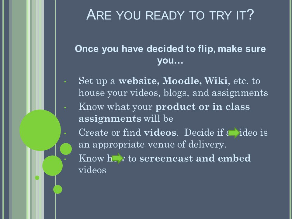 A RE YOU READY TO TRY IT ? Once you have decided to flip, make sure you… Set up a website, Moodle, Wiki, etc. to house your videos, blogs, and assignm