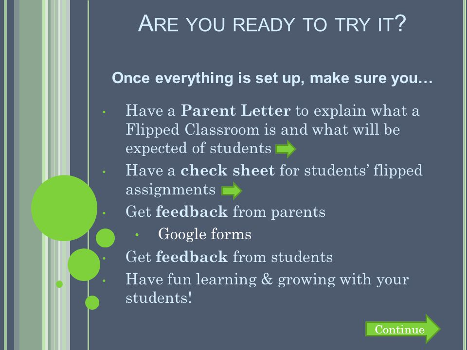 A RE YOU READY TO TRY IT ? Once everything is set up, make sure you… Have a Parent Letter to explain what a Flipped Classroom is and what will be expe