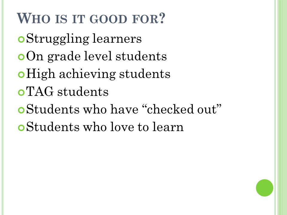 W HO IS IT GOOD FOR ? Struggling learners On grade level students High achieving students TAG students Students who have checked out Students who love