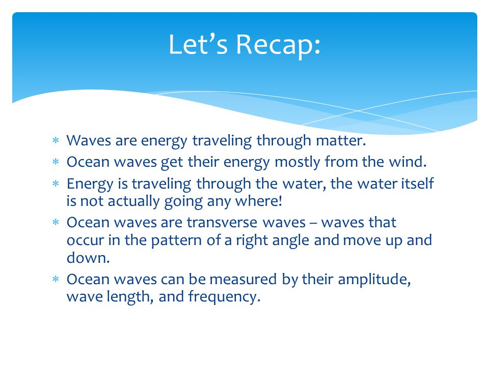 Waves are energy traveling through matter. Ocean waves get their energy mostly from the wind. Energy is traveling through the water, the water itself