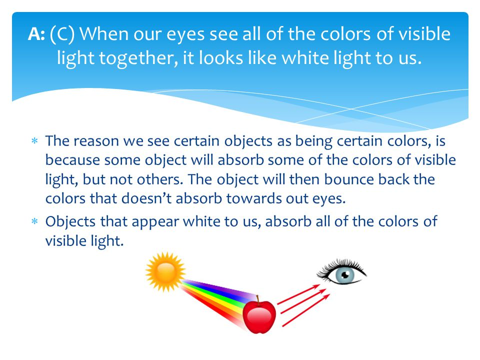 The reason we see certain objects as being certain colors, is because some object will absorb some of the colors of visible light, but not others. The