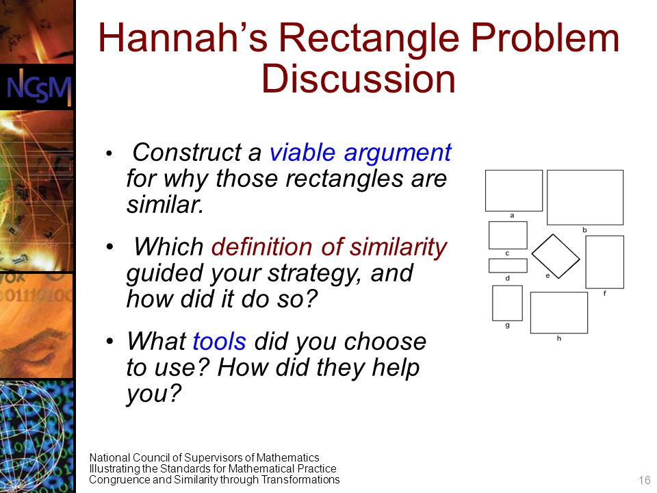 National Council of Supervisors of Mathematics Illustrating the Standards for Mathematical Practice Congruence and Similarity through Transformations Hannahs Rectangle Problem Discussion Construct a viable argument for why those rectangles are similar.