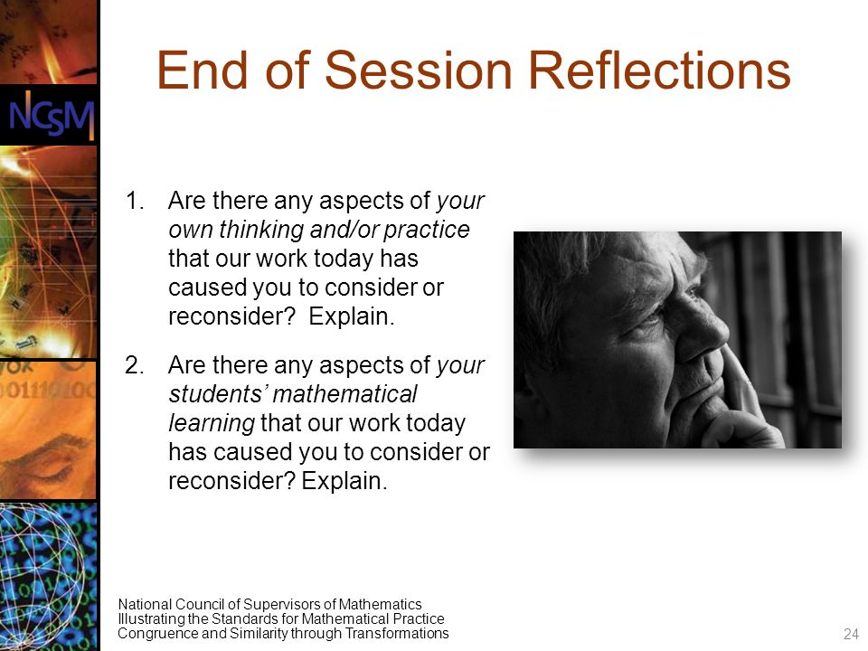 National Council of Supervisors of Mathematics Illustrating the Standards for Mathematical Practice Congruence and Similarity through Transformations End of Session Reflections 1.Are there any aspects of your own thinking and/or practice that our work today has caused you to consider or reconsider.