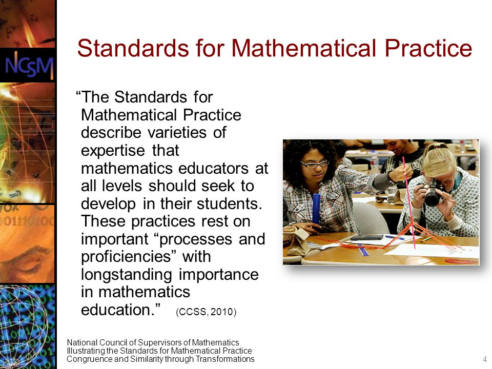 National Council of Supervisors of Mathematics Illustrating the Standards for Mathematical Practice Congruence and Similarity through Transformations Standards for Mathematical Practice The Standards for Mathematical Practice describe varieties of expertise that mathematics educators at all levels should seek to develop in their students.