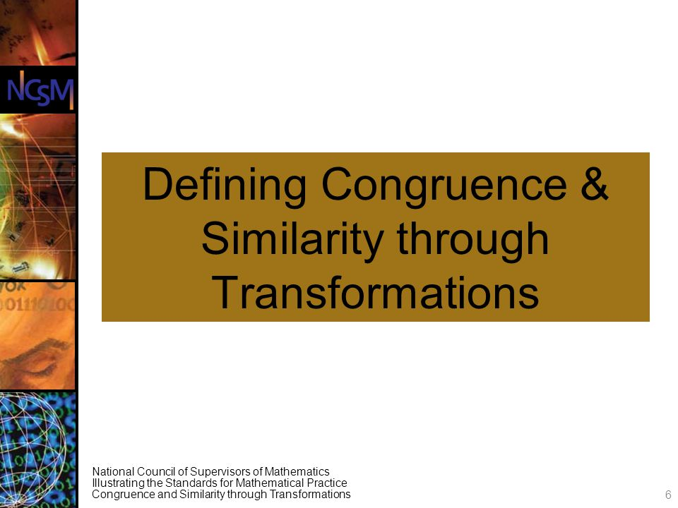 National Council of Supervisors of Mathematics Illustrating the Standards for Mathematical Practice Congruence and Similarity through Transformations Defining Congruence & Similarity through Transformations 6