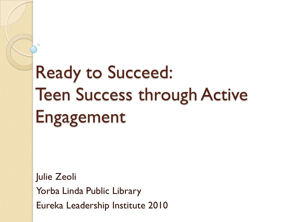 Ready to Succeed: Teen Success through Active Engagement Julie Zeoli Yorba Linda Public Library Eureka Leadership Institute 2010