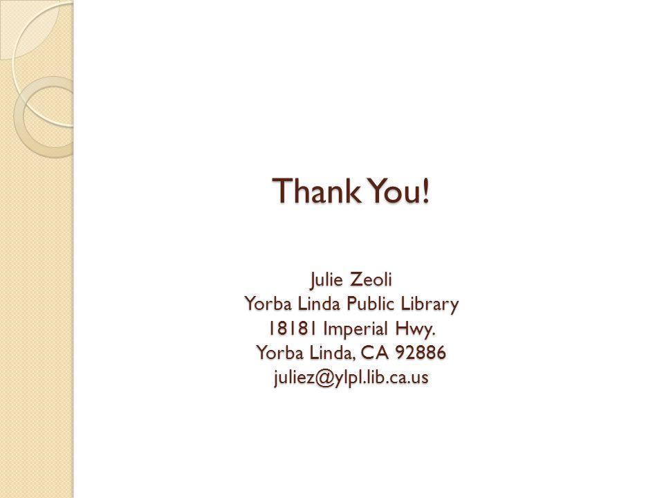 Thank You! Julie Zeoli Yorba Linda Public Library 18181 Imperial Hwy. Yorba Linda, CA 92886 juliez@ylpl.lib.ca.us