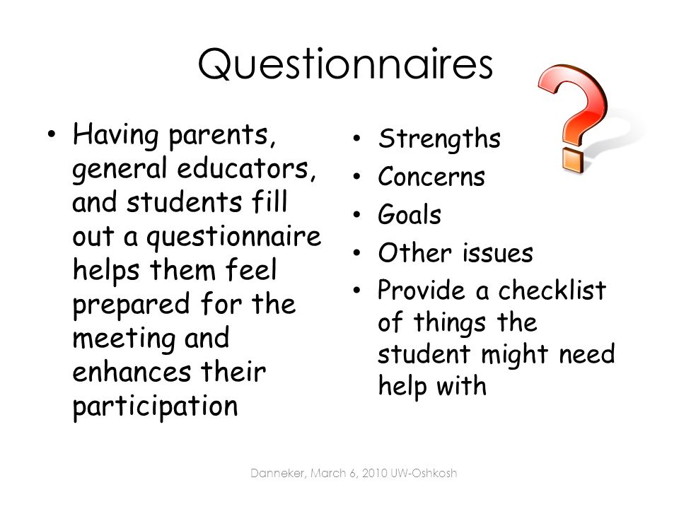 Questionnaires Having parents, general educators, and students fill out a questionnaire helps them feel prepared for the meeting and enhances their pa