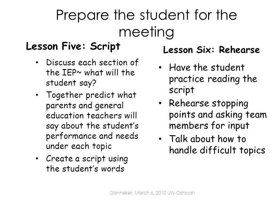 Prepare the student for the meeting Lesson Five: Script Discuss each section of the IEP~ what will the student say? Together predict what parents and