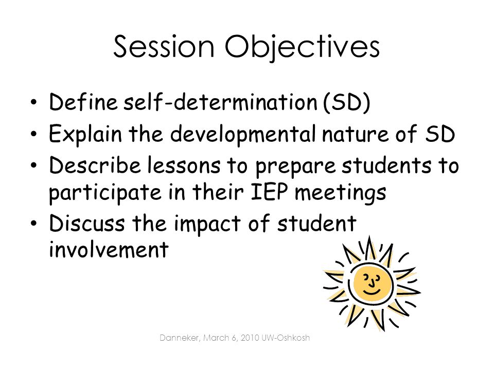 Session Objectives Define self-determination (SD) Explain the developmental nature of SD Describe lessons to prepare students to participate in their