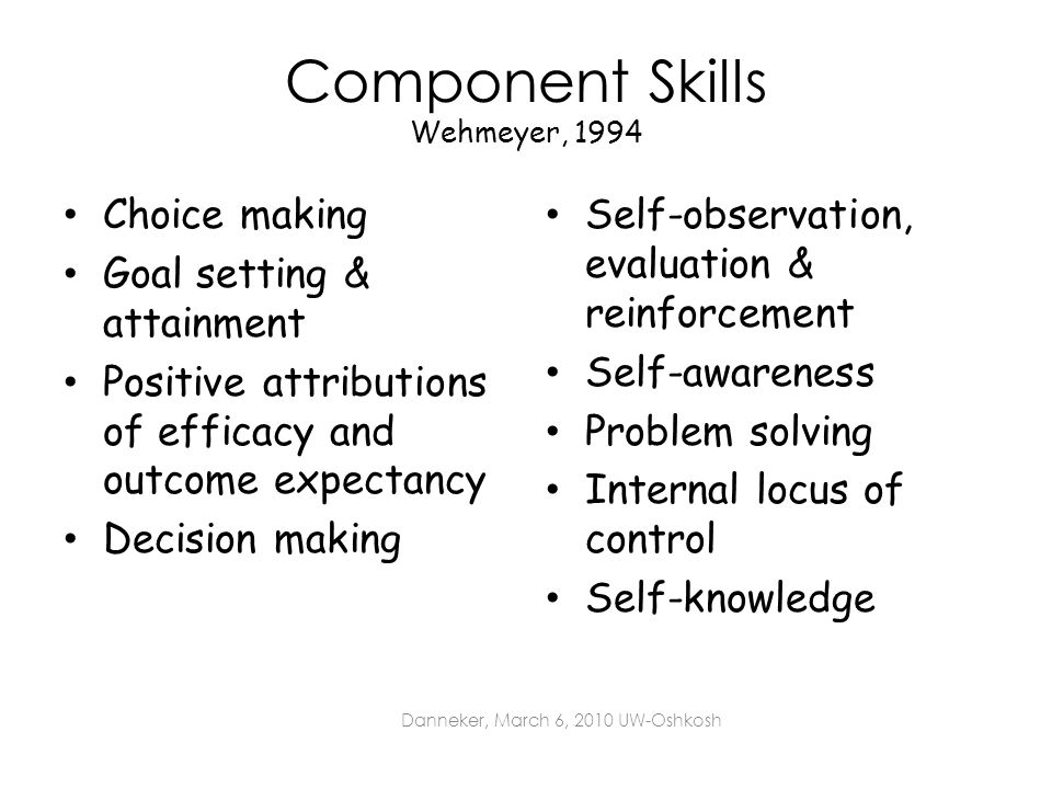 Component Skills Wehmeyer, 1994 Choice making Goal setting & attainment Positive attributions of efficacy and outcome expectancy Decision making Self-