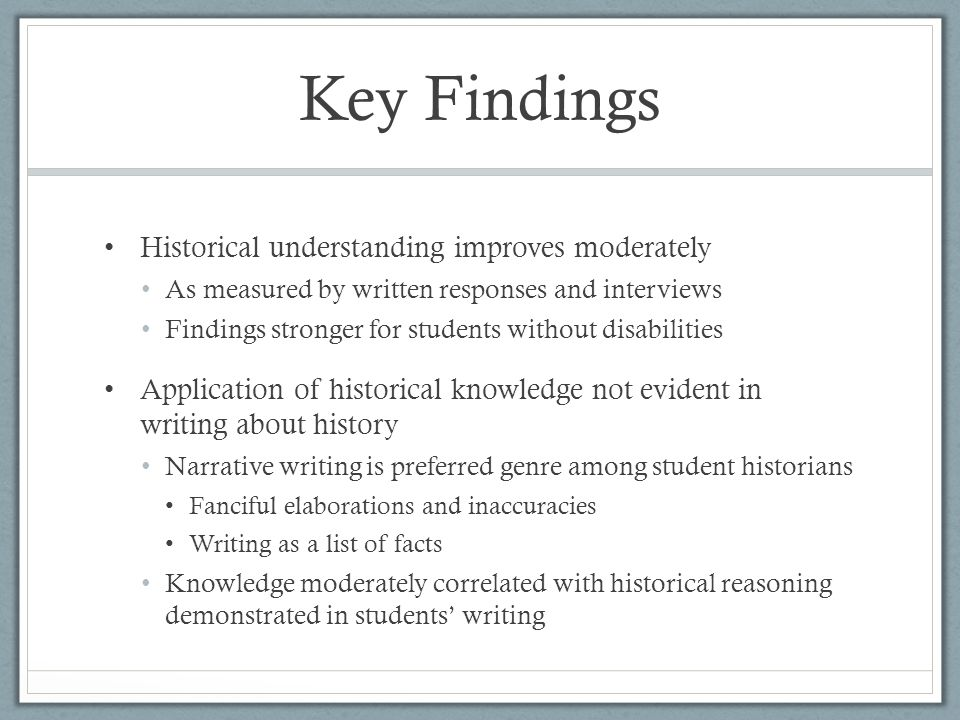 Key Findings Historical understanding improves moderately As measured by written responses and interviews Findings stronger for students without disabilities Application of historical knowledge not evident in writing about history Narrative writing is preferred genre among student historians Fanciful elaborations and inaccuracies Writing as a list of facts Knowledge moderately correlated with historical reasoning demonstrated in students writing