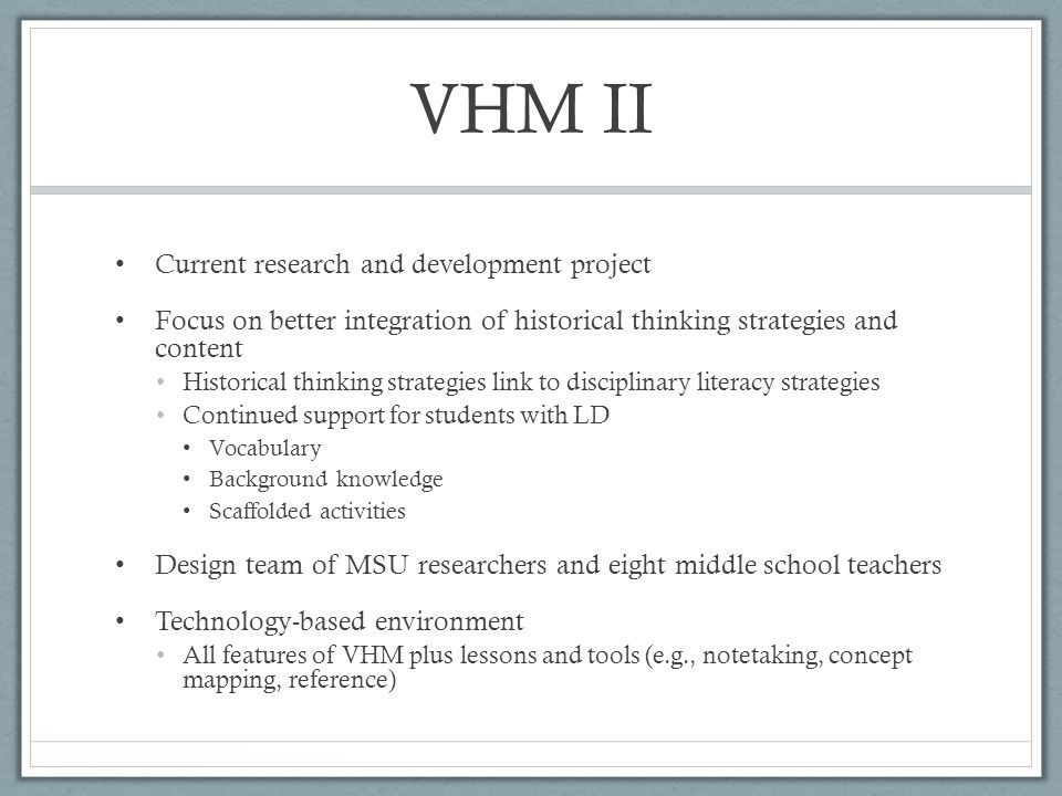 VHM II Current research and development project Focus on better integration of historical thinking strategies and content Historical thinking strategies link to disciplinary literacy strategies Continued support for students with LD Vocabulary Background knowledge Scaffolded activities Design team of MSU researchers and eight middle school teachers Technology-based environment All features of VHM plus lessons and tools (e.g., notetaking, concept mapping, reference)