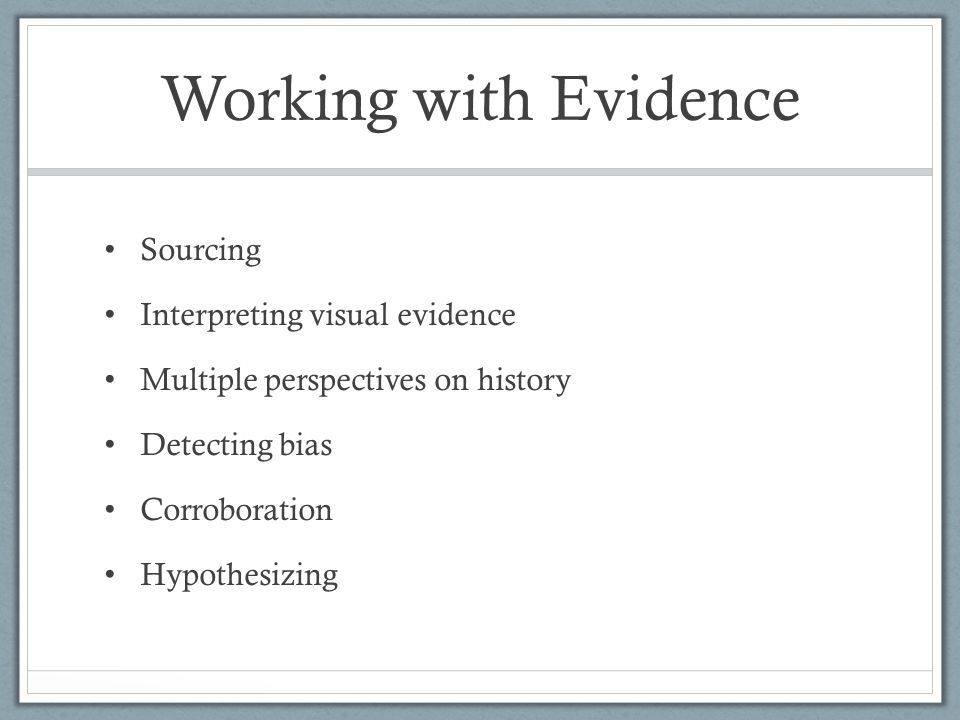 Working with Evidence Sourcing Interpreting visual evidence Multiple perspectives on history Detecting bias Corroboration Hypothesizing