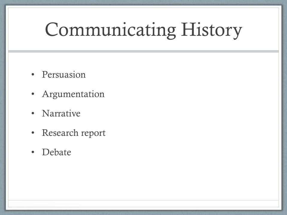 Communicating History Persuasion Argumentation Narrative Research report Debate
