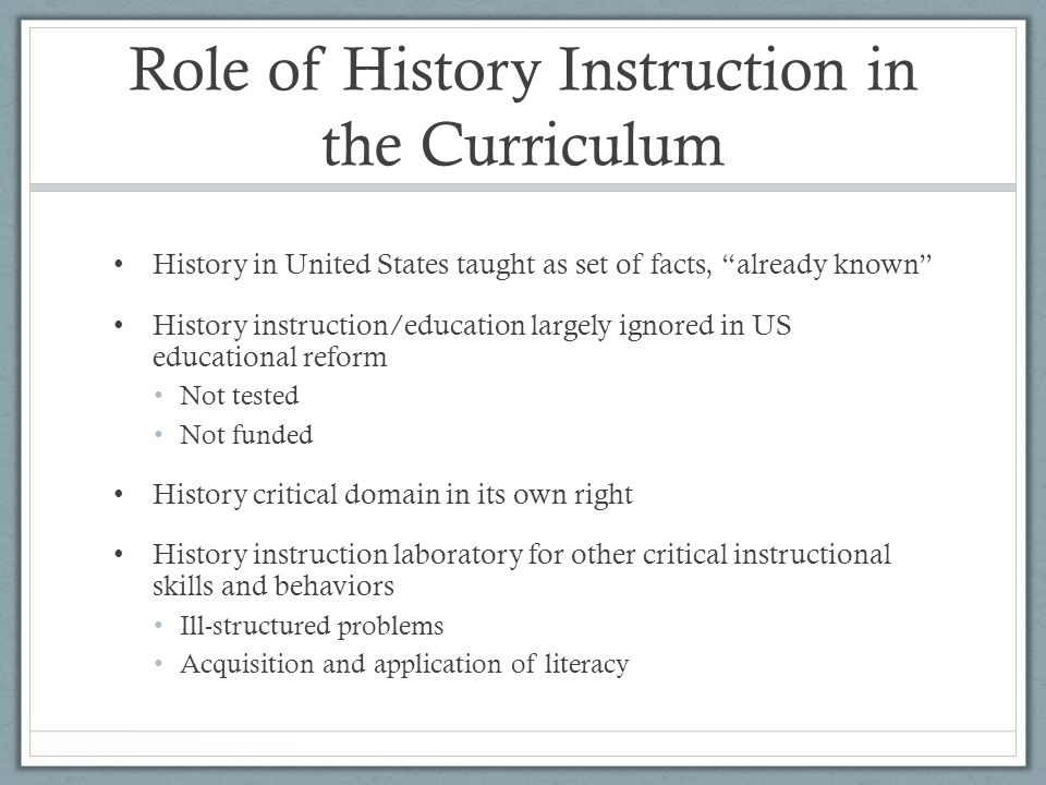 Role of History Instruction in the Curriculum History in United States taught as set of facts, already known History instruction/education largely ignored in US educational reform Not tested Not funded History critical domain in its own right History instruction laboratory for other critical instructional skills and behaviors Ill-structured problems Acquisition and application of literacy