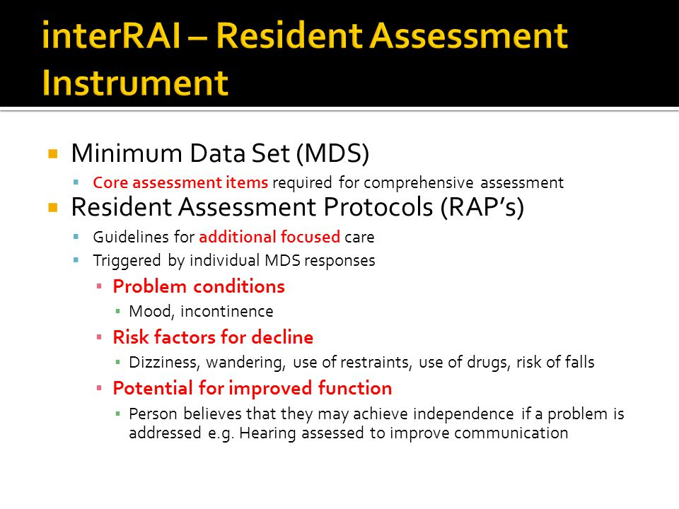Minimum Data Set (MDS) Core assessment items required for comprehensive assessment Resident Assessment Protocols (RAPs) Guidelines for additional focu