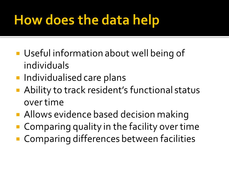 Useful information about well being of individuals Individualised care plans Ability to track residents functional status over time Allows evidence ba