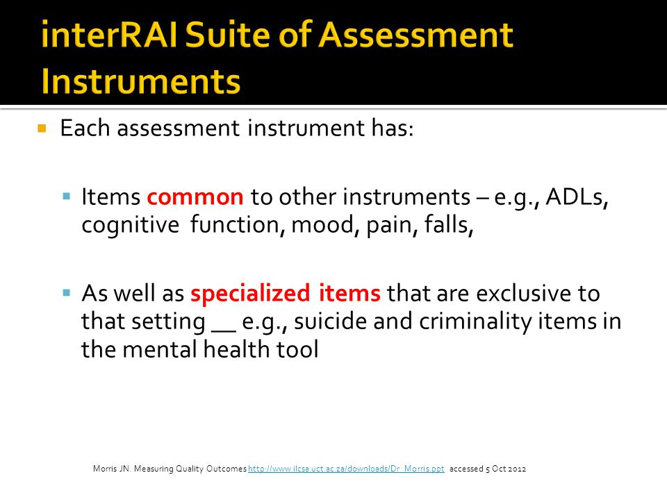 Each assessment instrument has: Items common to other instruments – e.g., ADLs, cognitive function, mood, pain, falls, As well as specialized items th