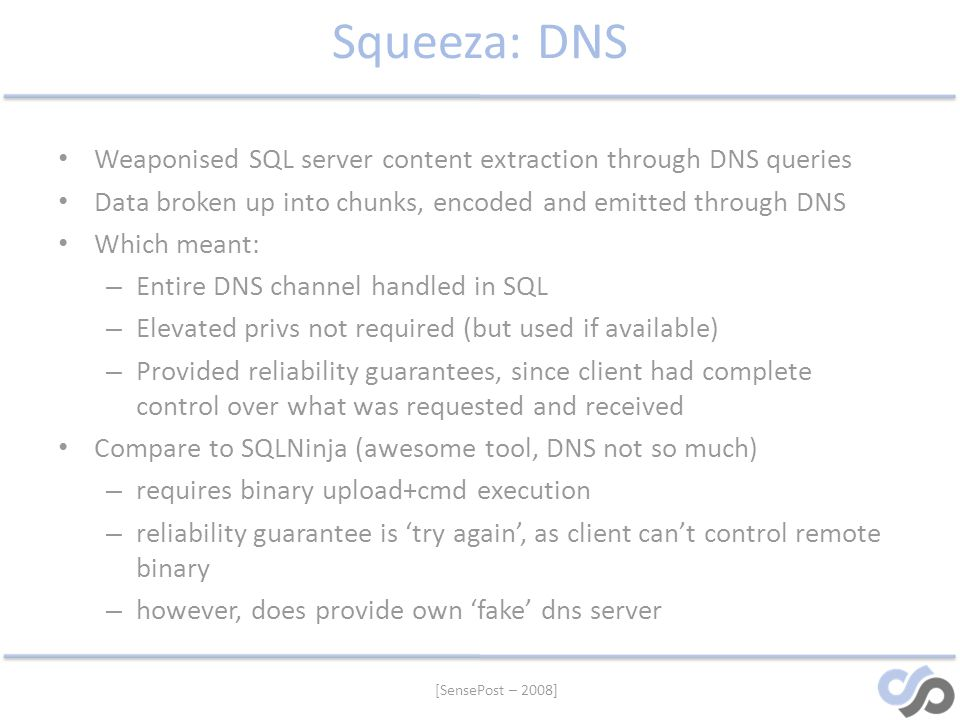 [SensePost – 2008] Squeeza: DNS Weaponised SQL server content extraction through DNS queries Data broken up into chunks, encoded and emitted through D
