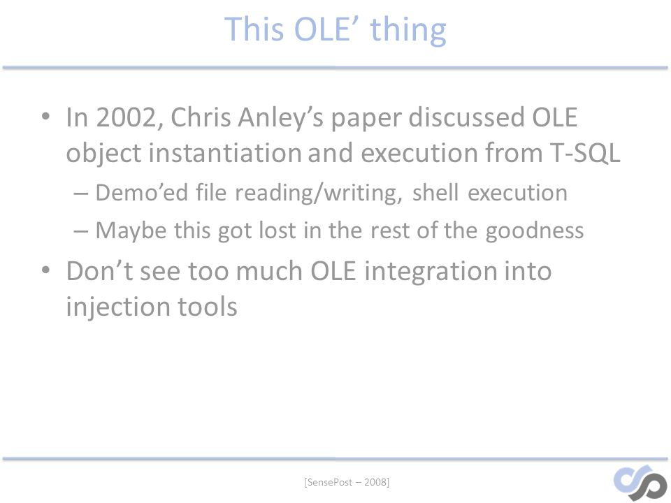 [SensePost – 2008] This OLE thing In 2002, Chris Anleys paper discussed OLE object instantiation and execution from T-SQL – Demoed file reading/writin