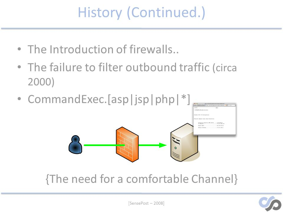 [SensePost – 2008] History (Continued.) The Introduction of firewalls.. The failure to filter outbound traffic (circa 2000) CommandExec.[asp|jsp|php|*
