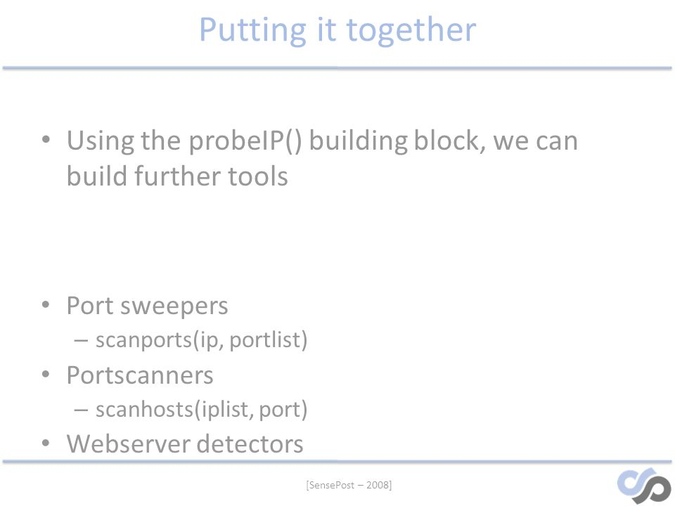 [SensePost – 2008] Putting it together Using the probeIP() building block, we can build further tools Port sweepers – scanports(ip, portlist) Portscan