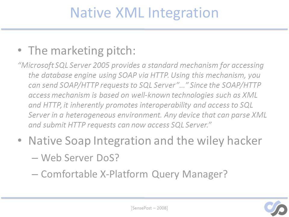 [SensePost – 2008] Native XML Integration The marketing pitch: Microsoft SQL Server 2005 provides a standard mechanism for accessing the database engi