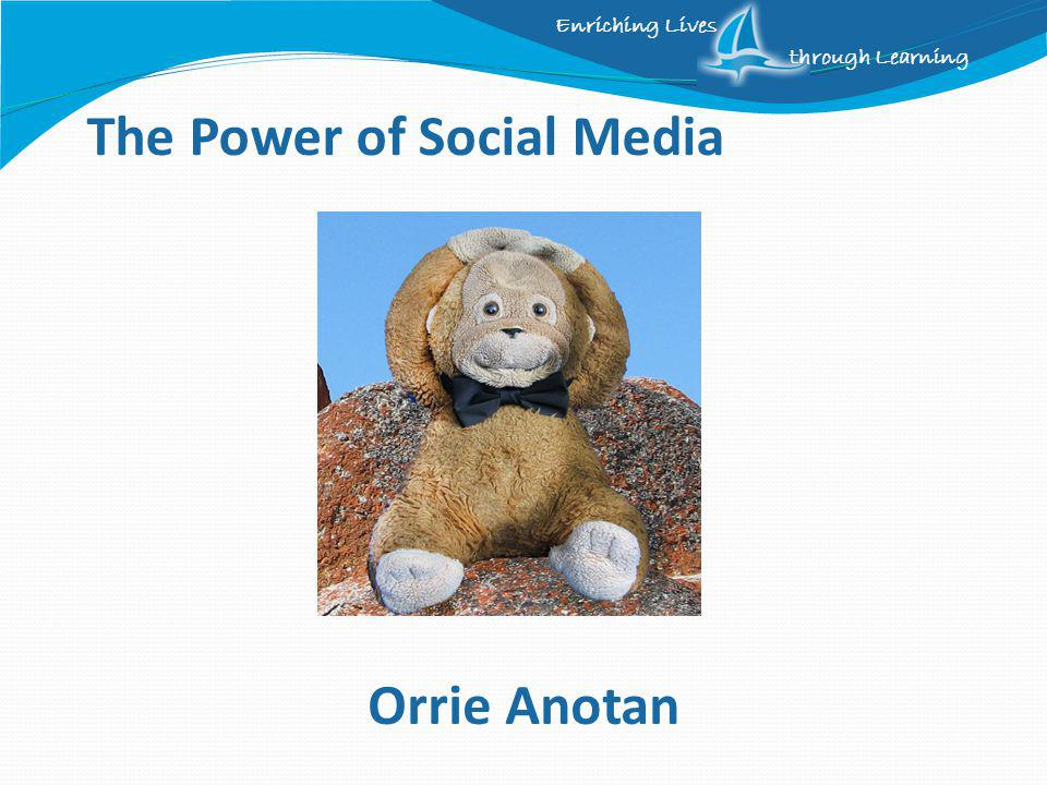 Enriching Lives through Learning The Power of Social Media Orrie Anotan