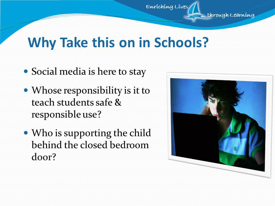 Enriching Lives through Learning Dangers Cyberbullying Inappropriate pictures, posts or messages - damage to reputation Privacy – marketers Safety – location based information Predators