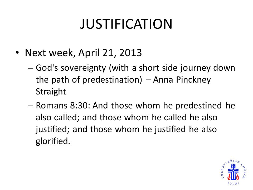 JUSTIFICATION Next week, April 21, 2013 – God s sovereignty (with a short side journey down the path of predestination) – Anna Pinckney Straight – Romans 8:30: And those whom he predestined he also called; and those whom he called he also justified; and those whom he justified he also glorified.
