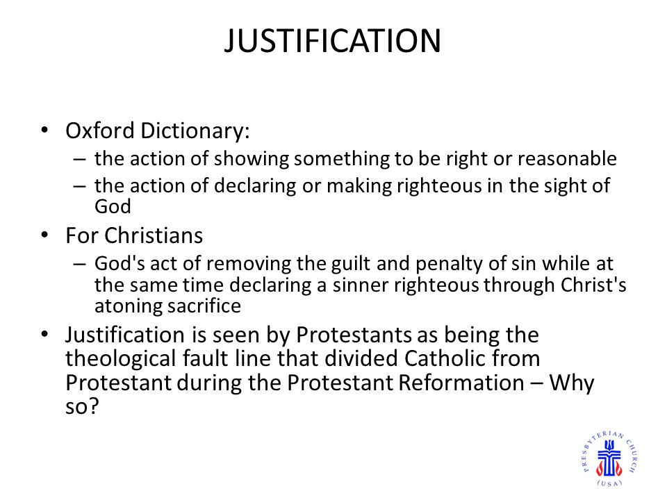 JUSTIFICATION Oxford Dictionary: – the action of showing something to be right or reasonable – the action of declaring or making righteous in the sight of God For Christians – God s act of removing the guilt and penalty of sin while at the same time declaring a sinner righteous through Christ s atoning sacrifice Justification is seen by Protestants as being the theological fault line that divided Catholic from Protestant during the Protestant Reformation – Why so?