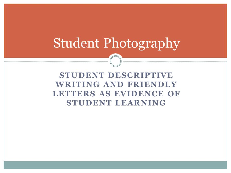 STUDENT DESCRIPTIVE WRITING AND FRIENDLY LETTERS AS EVIDENCE OF STUDENT LEARNING Student Photography