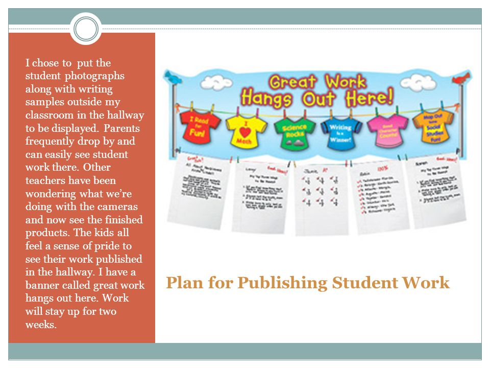Plan for Publishing Student Work I chose to put the student photographs along with writing samples outside my classroom in the hallway to be displayed