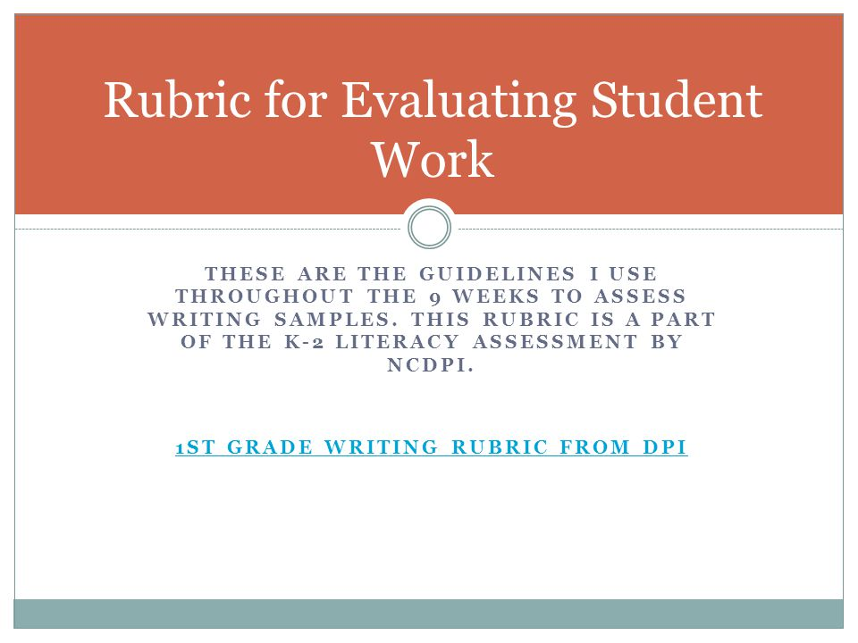 THESE ARE THE GUIDELINES I USE THROUGHOUT THE 9 WEEKS TO ASSESS WRITING SAMPLES. THIS RUBRIC IS A PART OF THE K-2 LITERACY ASSESSMENT BY NCDPI. 1ST GR