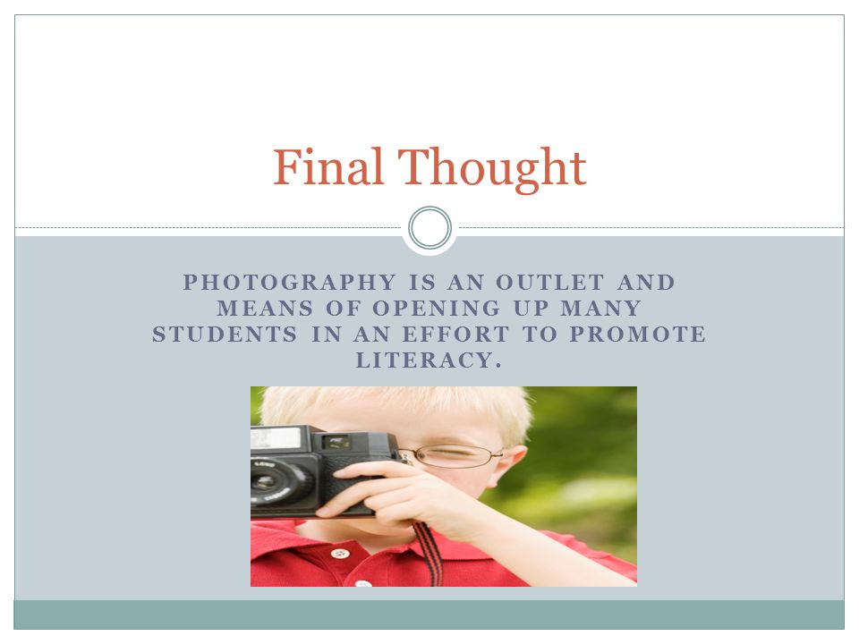 PHOTOGRAPHY IS AN OUTLET AND MEANS OF OPENING UP MANY STUDENTS IN AN EFFORT TO PROMOTE LITERACY. Final Thought