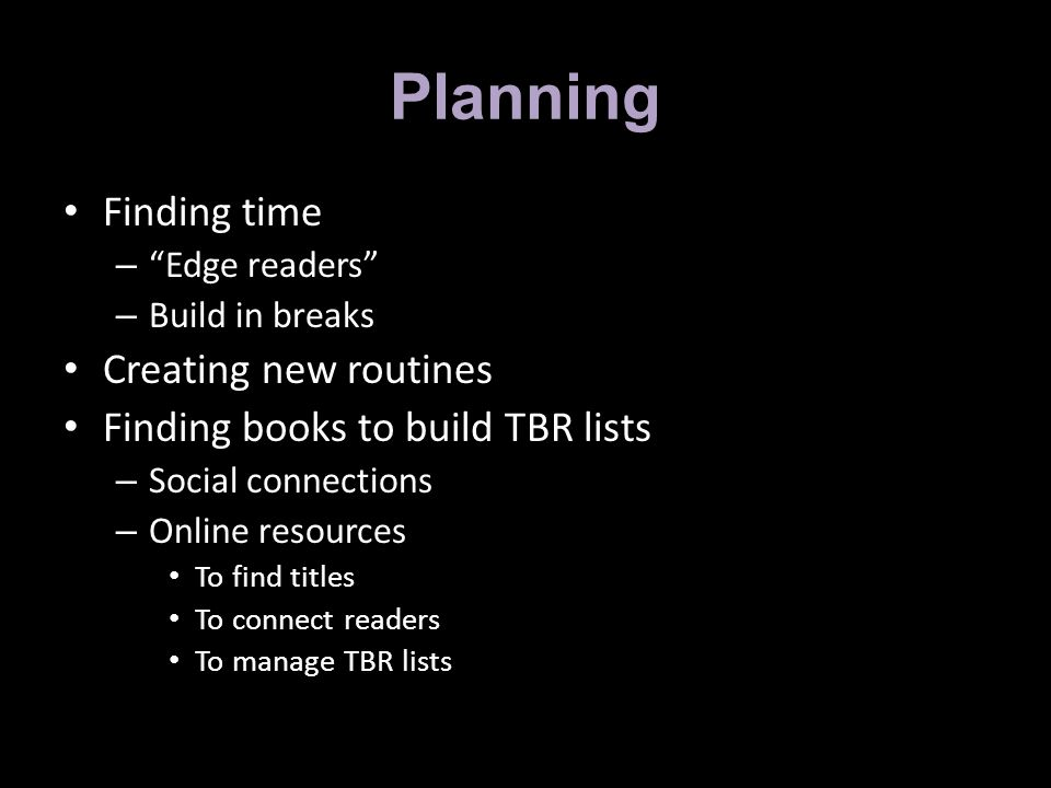 Planning Finding time – Edge readers – Build in breaks Creating new routines Finding books to build TBR lists – Social connections – Online resources To find titles To connect readers To manage TBR lists