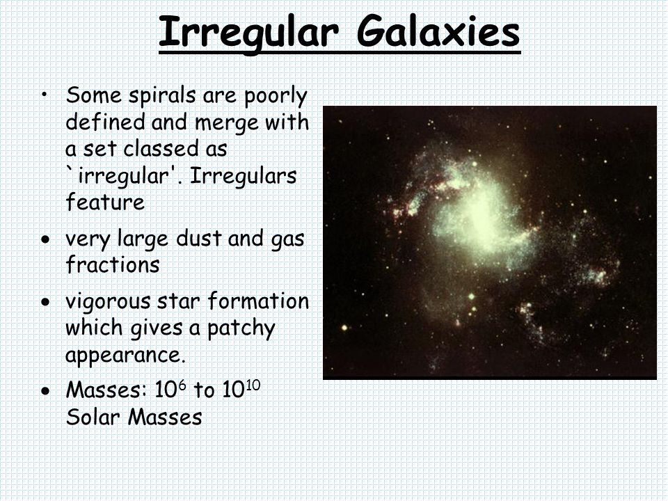 Irregular Galaxies Some spirals are poorly defined and merge with a set classed as `irregular'. Irregulars feature very large dust and gas fractions v